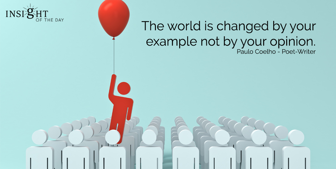 motivational quote: The world is changed by your example not by your opinion.  Paulo Coelho - Poet-Writer
