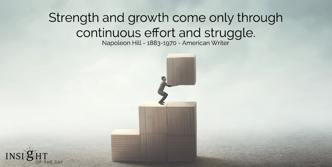 motivational quote: Strength and growth come only through continuous effort and struggle.  Napoleon Hill - 1883-1970 - American Writer