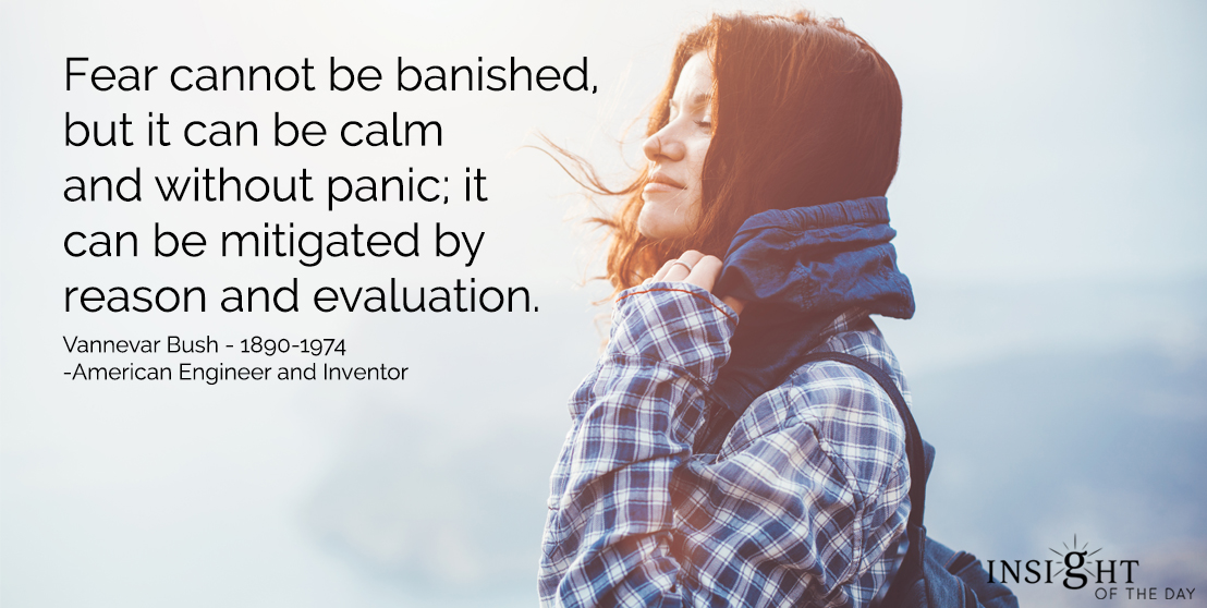 motivational quote: Fear cannot be banished, but it can be calm and without panic; it can be mitigated by reason and evaluation.  Vannevar Bush - 1890-1974 - American Engineer and Inventor