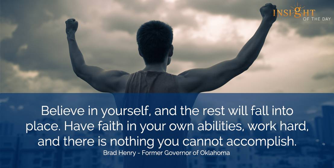 motivational quote: Believe in yourself, and the rest will fall into place.  Have faith in your own abilities, work hard, and there is nothing you cannot accomplish.  Brad Henry - Former Governor of Oklahoma