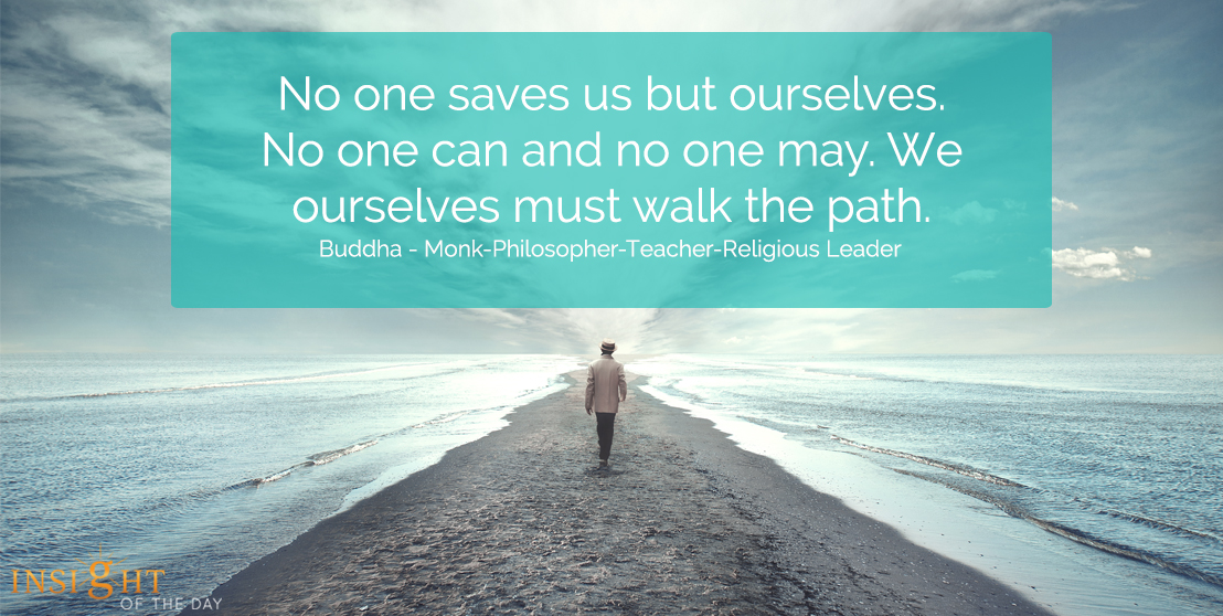 motivational quote: No one saves us but ourselves.  No one can and no one may.  We ourselves must walk the path.</p><p>Buddha - Monk-Philosopher-Teacher-Religious Leader