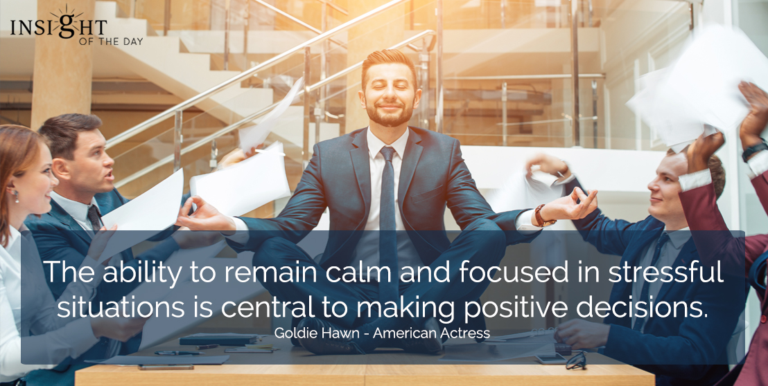motivational quote: The ability to remain calm and focused in stressful situations is central to making positive decisions.  Goldie Hawn - American Actress