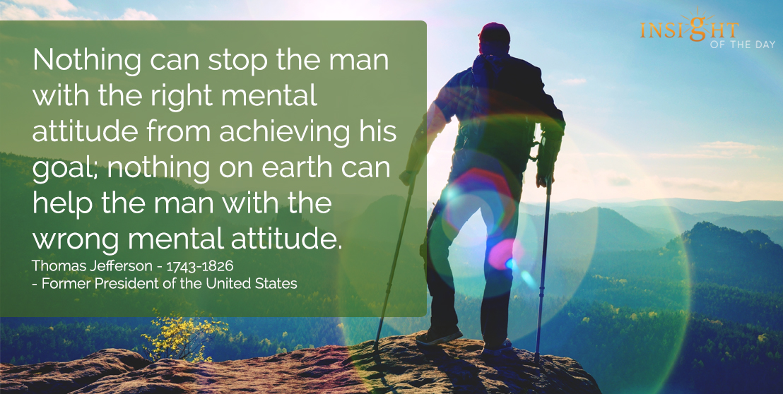 motivational quote: Nothing can stop the man with the right mental attitude from achieving his goal; nothing on earth can help the man with the wrong mental attitude.  Thomas Jefferson - 1743-1826 - Former President of the United States