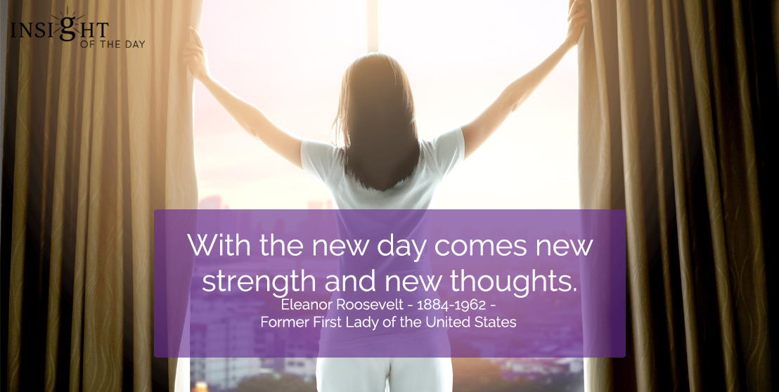 motivational quote: With the new day comes new strength and new thoughts.  Eleanor Roosevelt - 1884-1962 - Former First Lady of the United States
