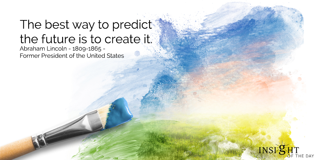 motivational quote: The best way to predict the future is to create it. Abraham Lincoln - 1809-1865 - Former President of the United States