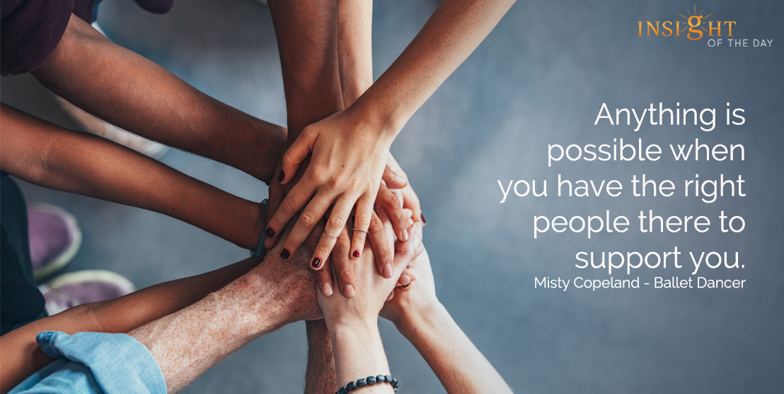 motivational quote: Anything is possible when you have the right people there to support you. Misty Copeland - Ballet Dancer