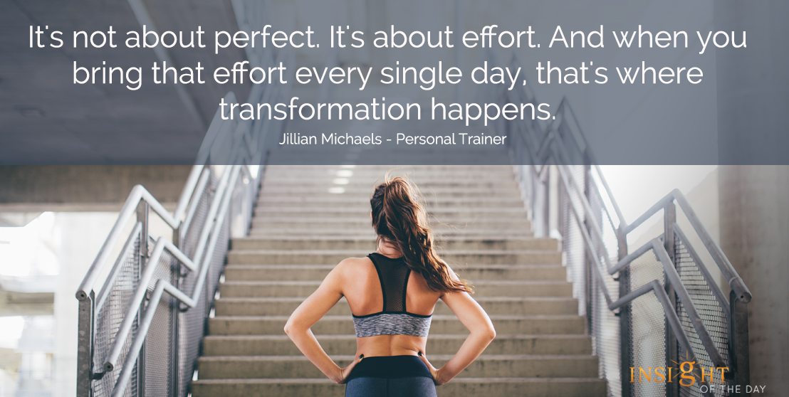 motivational quote: It's not about perfect.  It's about effort.  And when you bring that effort every single day, that's where transformation happens.  Jillian Michaels - Personal Trainer