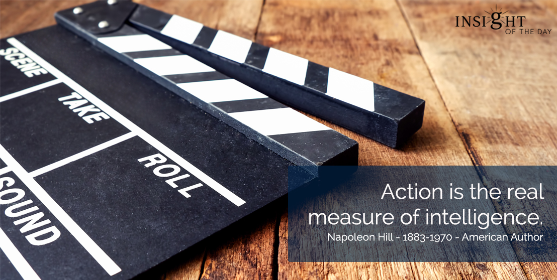 motivational quote: Action is the real measure of intelligence. Napoleon Hill - 1883-1970 - American Author