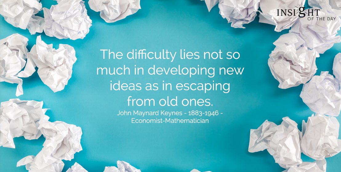 motivational quote: The difficulty lies not so much in developing new ideas as in escaping from old ones.  John Maynard Keynes - 1883-1946 - Economist-Mathematician