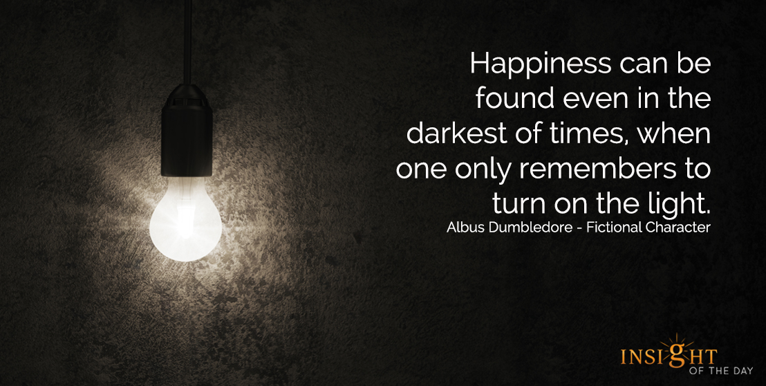 motivational quote: Happiness can be found even in the darkest of times, when one only remembers to turn on the light.  Albus Dumbledore - Fictional Character