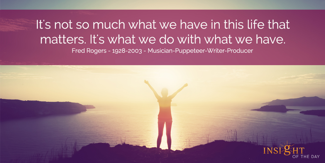 motivational quote: It's not so much what we have in this life that matters.  It's what we do with what we have.  Fred Rogers - 1928-2003 - Musician-Puppeteer-Writer-Producer
