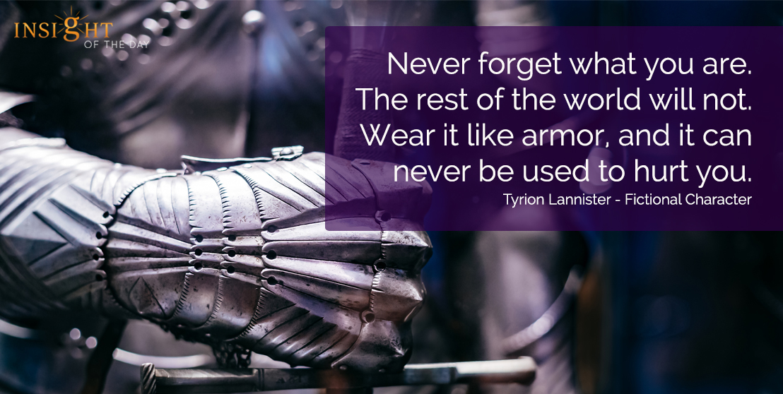 motivational quote: Never forget what you are. The rest of the world will not.  Wear it like armor, and it can never be used to hurt you.  Tyrion Lannister - Fictional Character