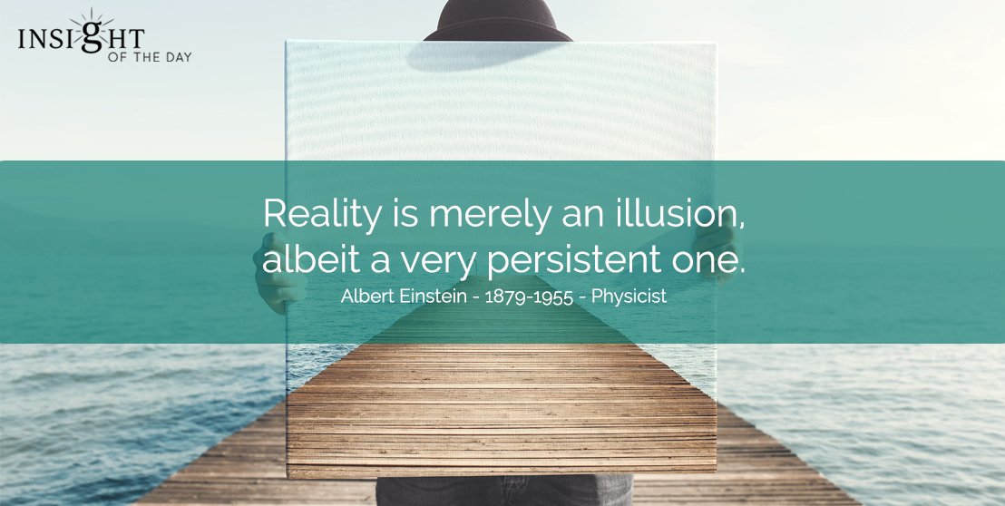 motivational quote: Reality is merely an illusion, albeit a very persistent one.  Albert Einstein - 1879-1955 - Physicist