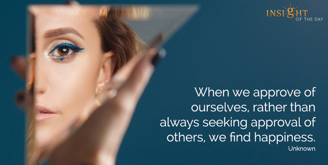 motivational quote: When we approve of ourselves, rather than always seeking approval of others, we find happiness.  Unknown