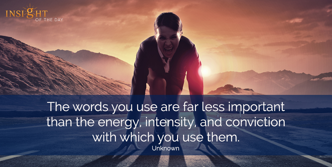 motivational quote: The words you use are far less important than the energy, intensity, and conviction with which you use them.  Unknown