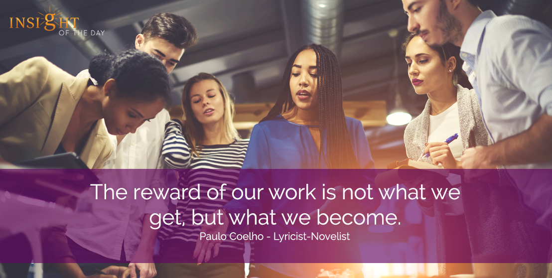 motivational quote: The reward of our work is not what we get, but what we become.  Paulo Coelho - Lyricist-Novelist