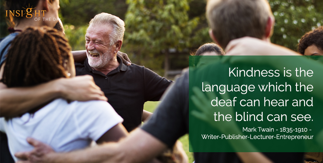 motivational quote: Kindness is the language which the deaf can hear and the blind can see. Mark Twain - 1835-1910 - Writer-Publisher-Lecturer-Entrepreneur