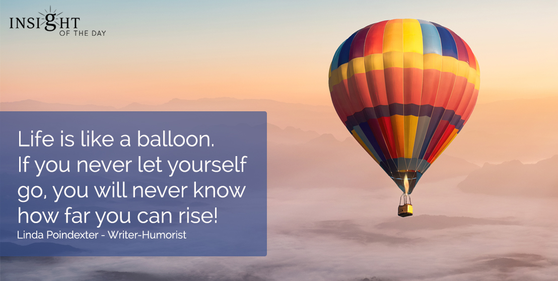 motivational quote: Life is like a balloon.  If you never let yourself go, you will never know how far you can rise!  Linda Poindexter - Writer-Humorist