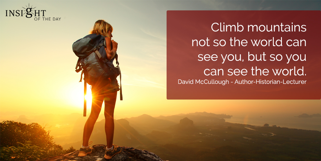 motivational quote: Climb mountains not so the world can see you, but so you can see the world.  David McCullough - Author-Historian-Lecturer