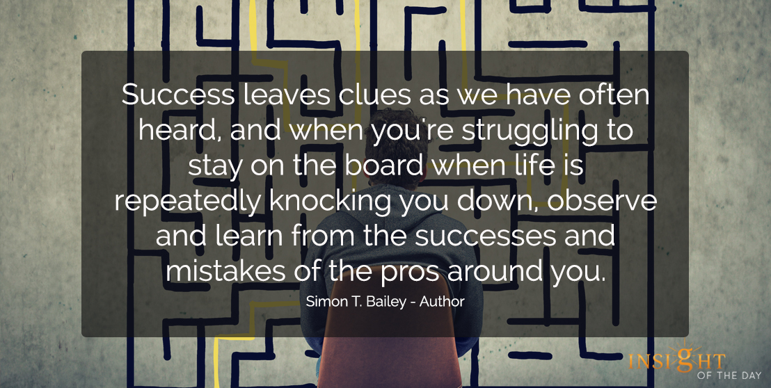 motivational quote: Success leaves clues as we have often heard, and when you're struggling to stay on the board when life is repeatedly knocking you down, observe and learn from the successes and mistakes of the pros around you.  Simon T. Bailey - Author