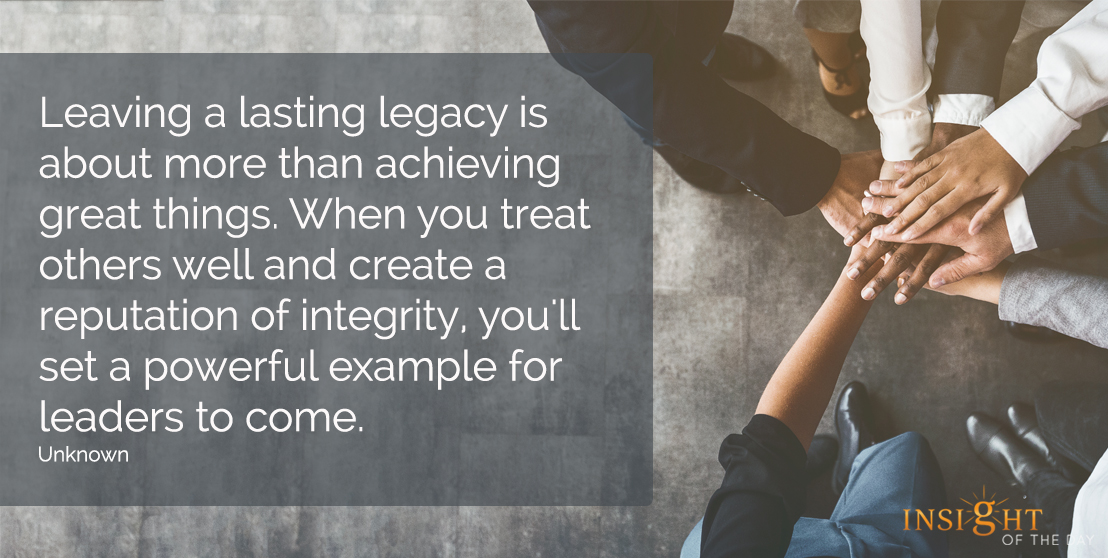 motivational quote: Leaving a lasting legacy is about more than achieving great things.  When you treat others well and create a reputation of integrity, you'll set a powerful example for leaders to come.  Unknown