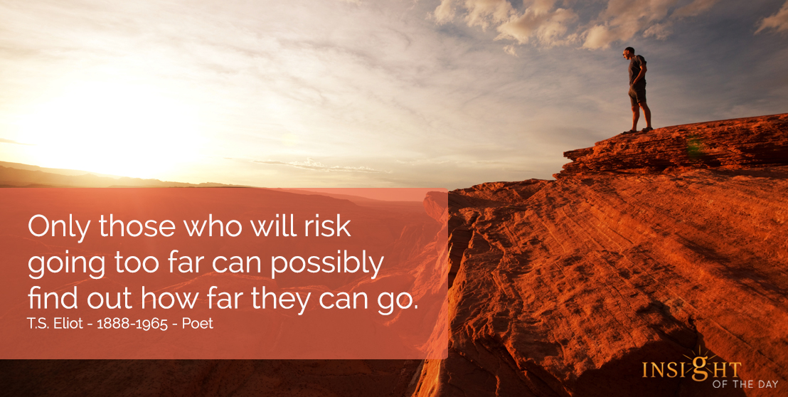 motivational quote: Only those who will risk going too far can possibly find out how far they can go.  T.S. Eliot - 1888-1965 - Poet