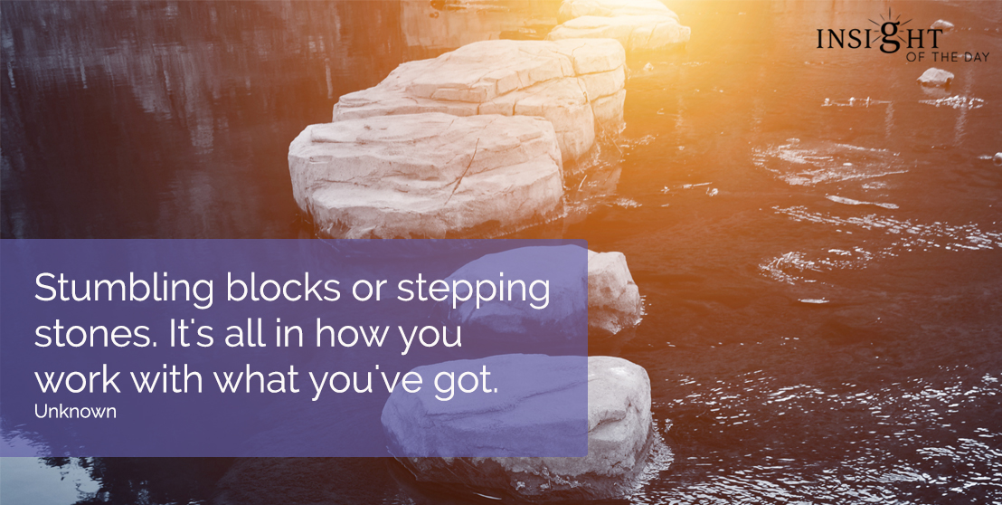 motivational quote: Stumbling blocks or stepping stones.  It's all in how you work with what you've got.  Unknown
