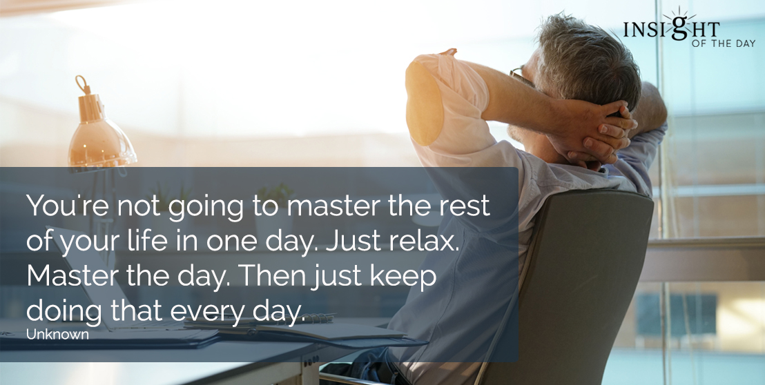 motivational quote: You're not going to master the rest of your life in one day.  Just relax. Master the day. Then just keep doing that every day.  Unknown