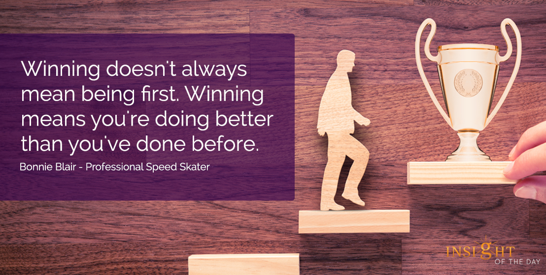 motivational quote: Winning doesn't always mean being first.  Winning means you're doing better than you've done before.  Bonnie Blair - Professional Speed Skater