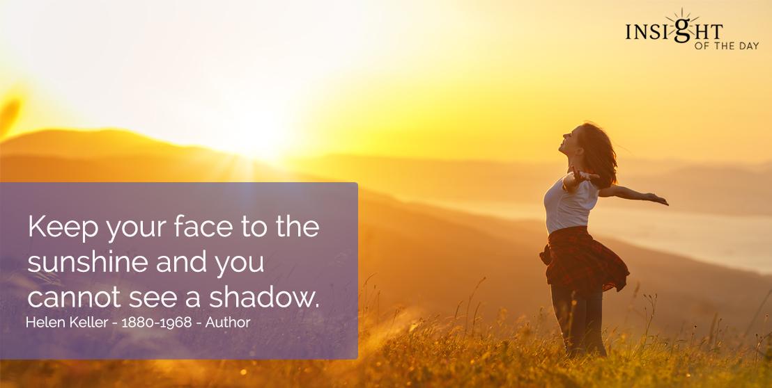 motivational quote: Keep your face to the sunshine and you cannot see a shadow. Helen Keller - 1880-1968 - Author