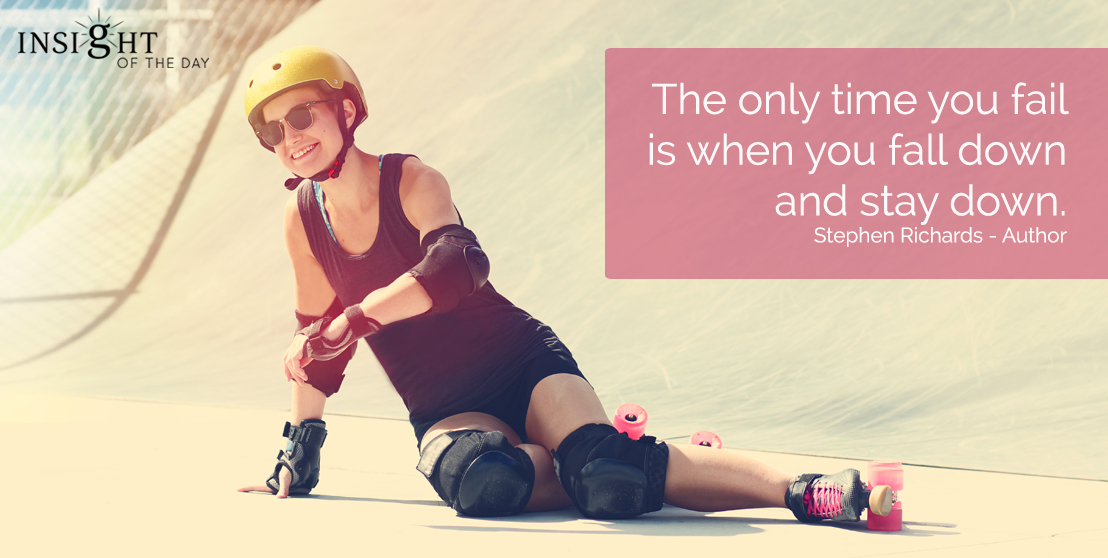 motivational quote: The only time you fail is when you fall down and stay down. Stephen Richards - Author