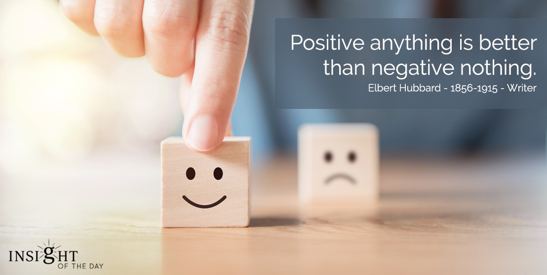 motivational quote: Positive anything is better than negative nothing.  Elbert Hubbard - 1856-1915 - Writer