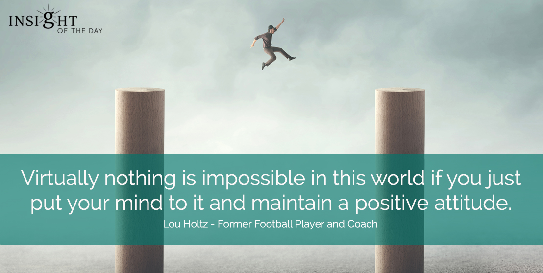motivational quote: Virtually nothing is impossible in this world if you just put your mind to it and maintain a positive attitude.  Lou Holtz - Former Football Player and Coach