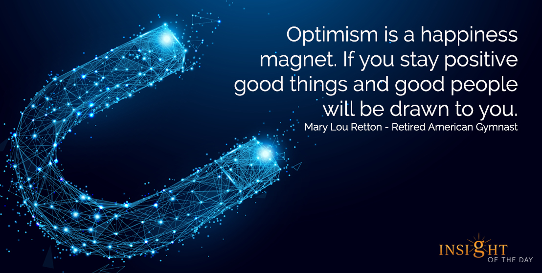 motivational quote: Optimism is a happiness magnet. If you stay positive good things and good people will be drawn to you.  Mary Lou Retton - Retired American Gymnast