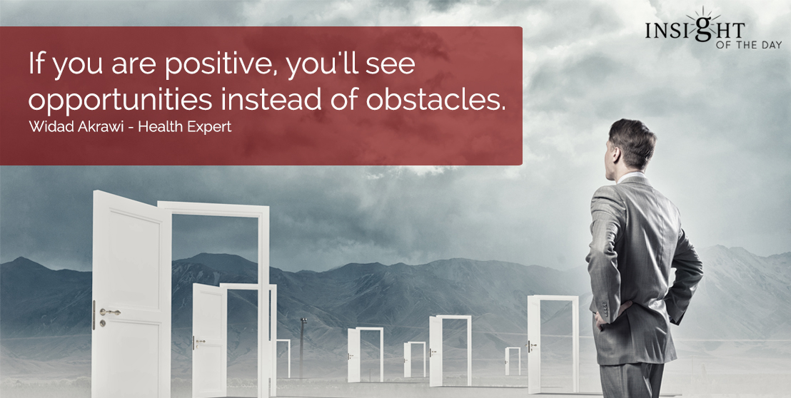 motivational quote: If you are positive, you'll see opportunities instead of obstacles.  Widad Akrawi - Health Expert