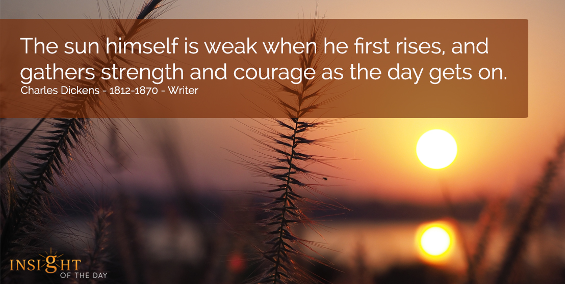 motivational quote: The sun himself is weak when he first rises and gathers strength and courage as the day gets on.  Charles Dickens - 1812-1870 - Writer