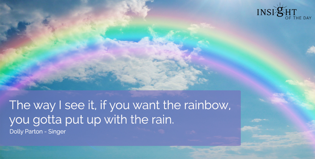 motivational quote: The way I see it, if you want the rainbow, you gotta put up with the rain.  Dolly Parton - Singer