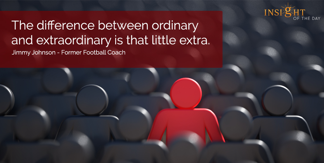 motivational quote: The difference between ordinary and extraordinary is that little extra.  Jimmy Johnson - Former Football Coach