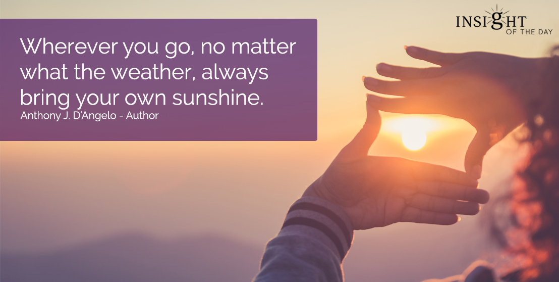 motivational quote: Wherever you go, no matter what the weather, always bring your own sunshine.  Anthony J. D'Angelo - Author