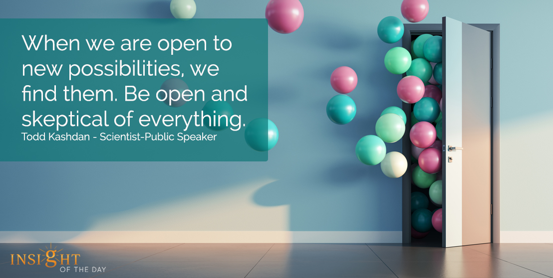 motivational quote: When we are open to new possibilities, we find them. Be open and skeptical of everything.  Todd Kashdan - Scientist-Public Speaker