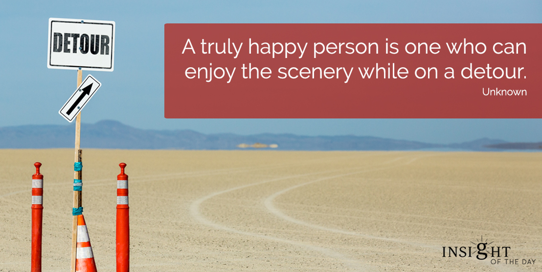 motivational quote: A truly happy person is one who can enjoy the scenery while on a detour.  Unknown