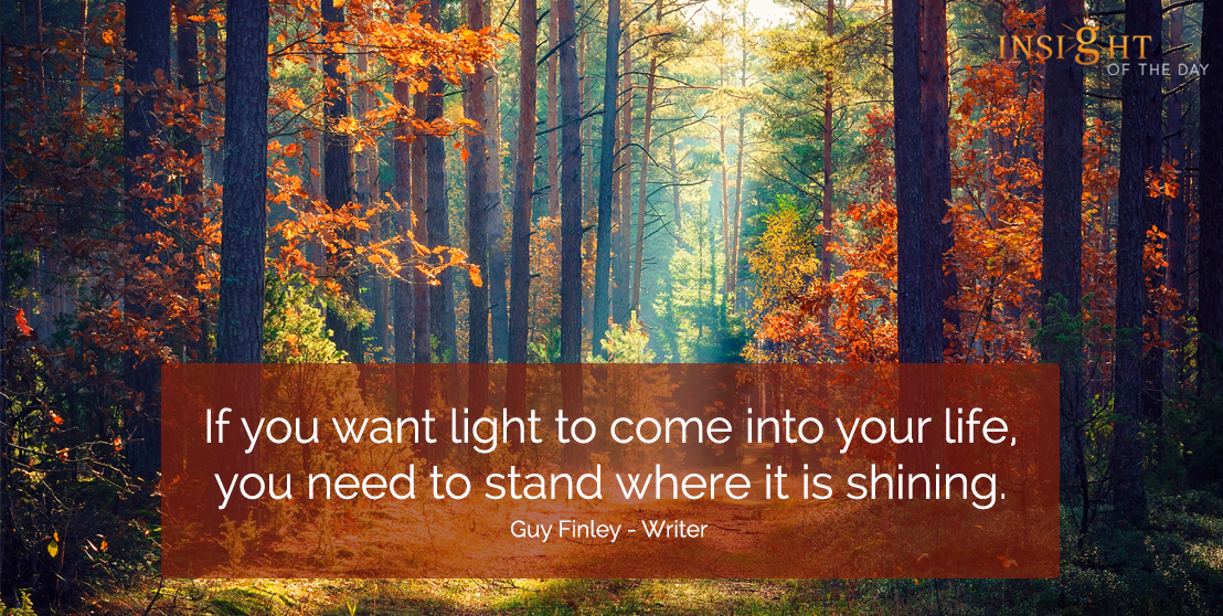 motivational quote: If you want light to come into your life, you need to stand where it is shining.  Guy Finley - Writer