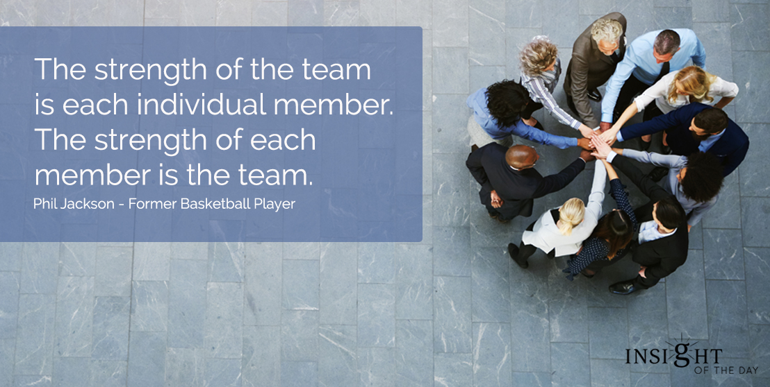 motivational quote: The strength of the team is each individual member.  The strength of each member is the team.  Phil Jackson - Former Basketball Player