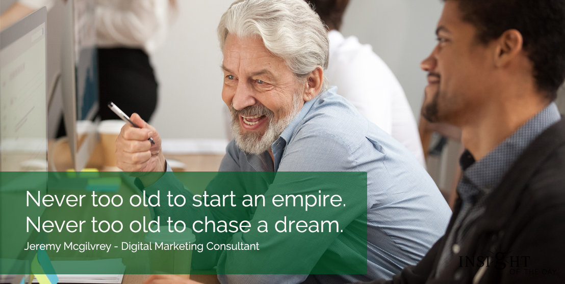 motivational quote: Never too old to start an empire.  Never too old to chase a dream.  Jeremy Mcgilvrey - Digital Marketing Consultant