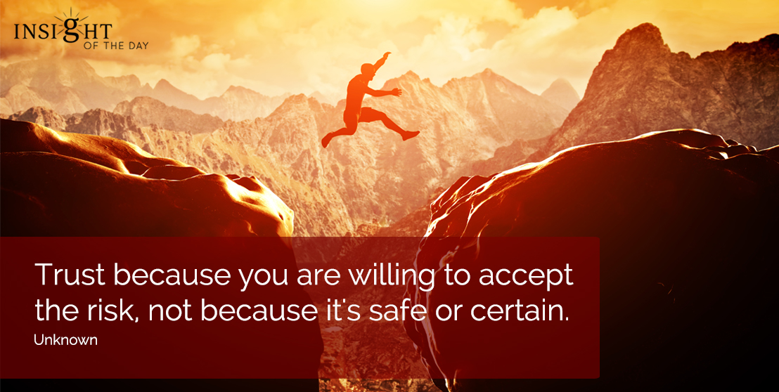 motivational quote: Trust because you are willing to accept the risk, not because it's safe or certain.  Unknown