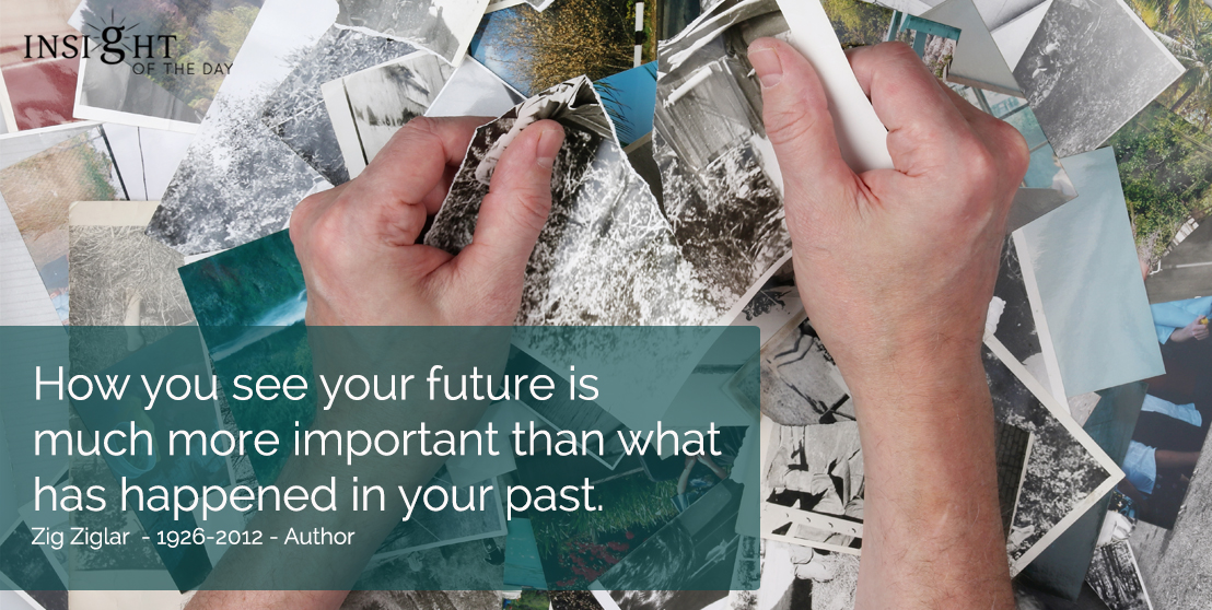 motivational quote: How you see your future is much more important than what has happened in your past.  Zig Ziglar  - 1926-2012 - Author