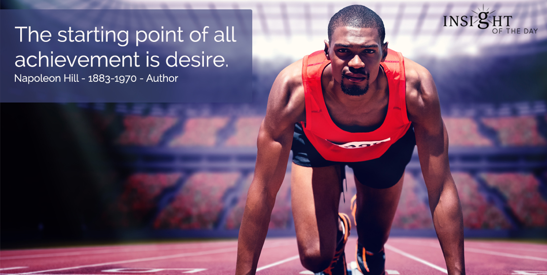 motivational quote: The starting point of all achievement is desire.  Napoleon Hill - 1883-1970 - Author