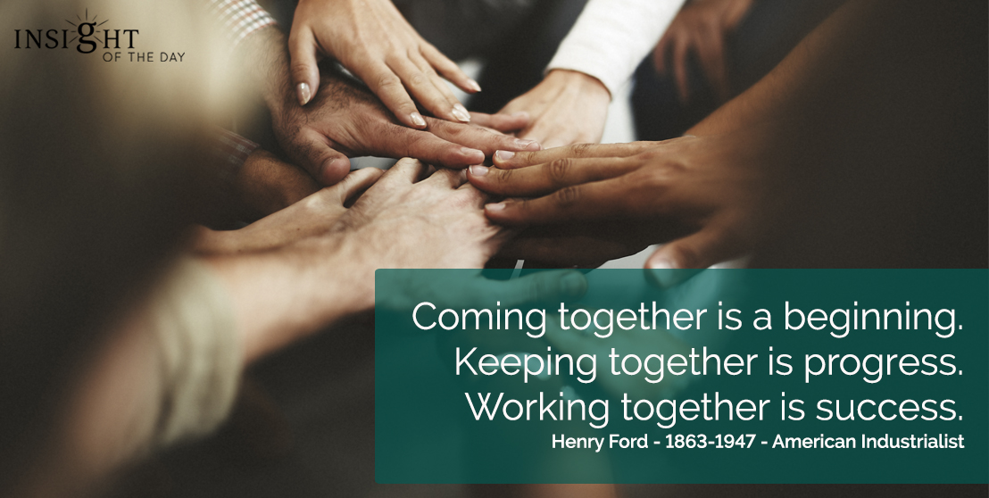 motivational quote: Coming together is a beginning.  Keeping together is progress.  Working together is success.   Henry Ford - 1863-1947 - American Industrialist