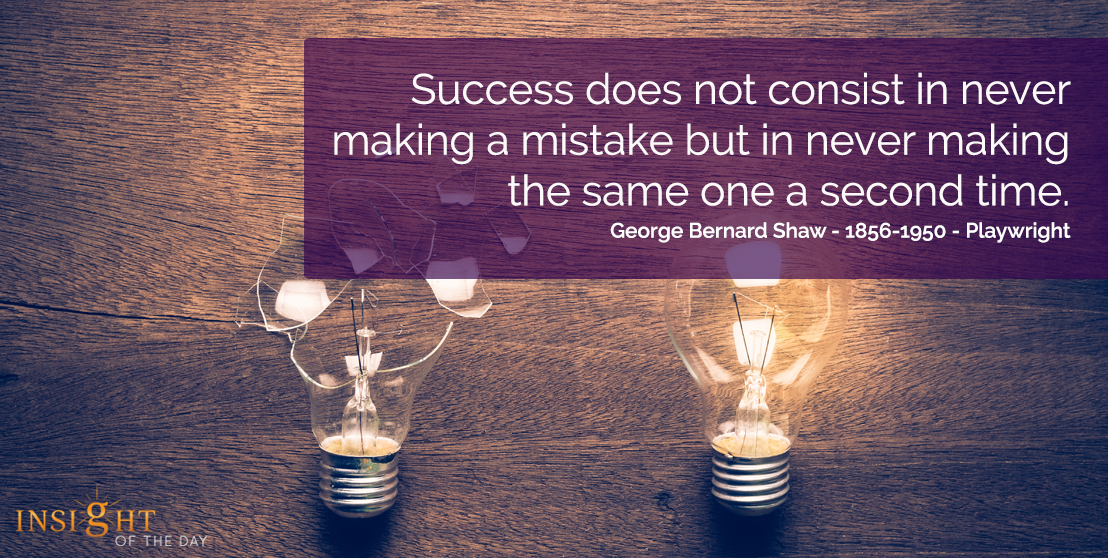 motivational quote: Success does not consist in never making mistake but in never making the same one a second time.  George Bernard Shaw - 1856-1950 - Playwright