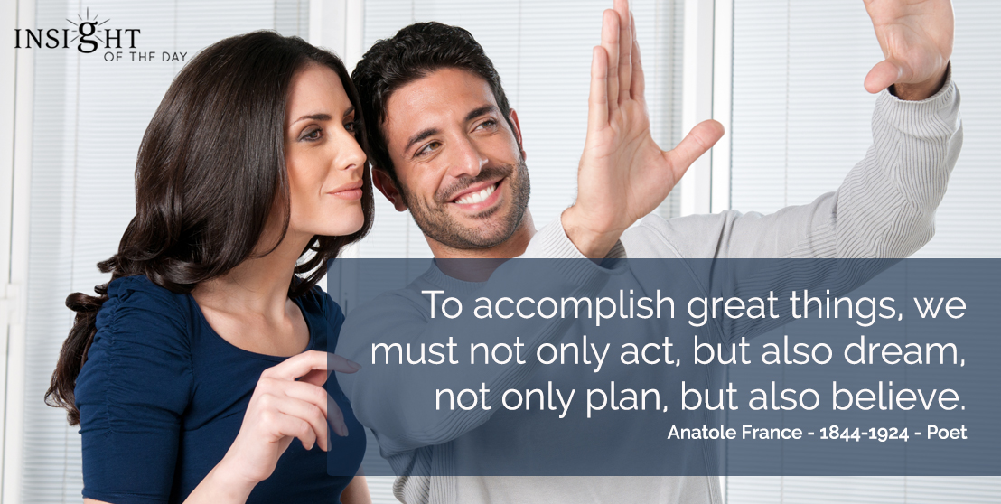 motivational quote: To accomplish great things, we must not only act, but also dream, not only plan, but also believe. Anatole France - 1844-1924 - Poet